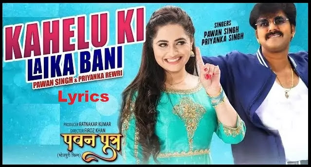Kahelu Ki Laika Bani Bhojpuri Lyrics in Hindi – Pawan Singh - Pawan Putra