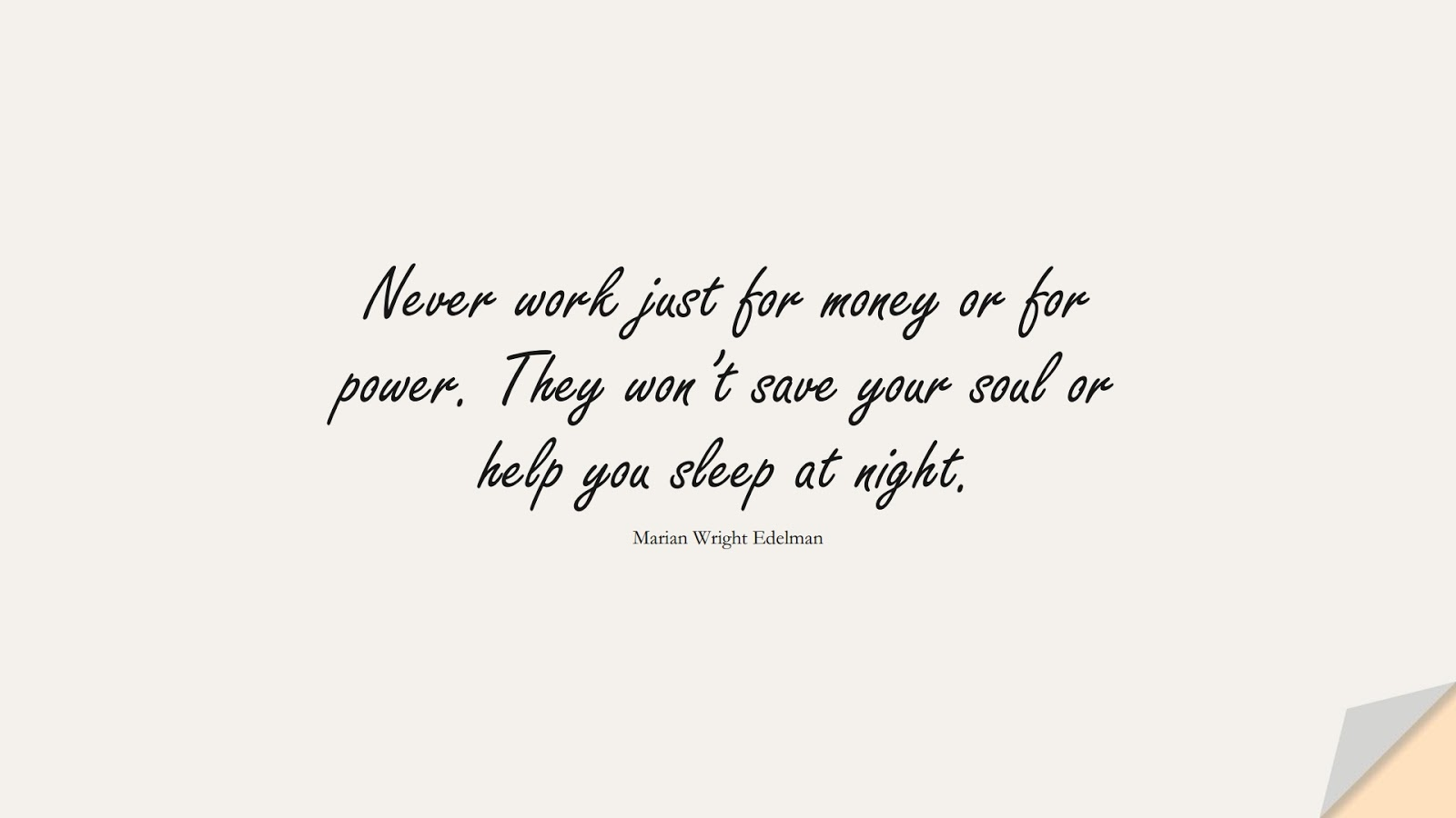 Never work just for money or for power. They won't save your soul or help you sleep at night. (Marian Wright Edelman);  #MoneyQuotes
