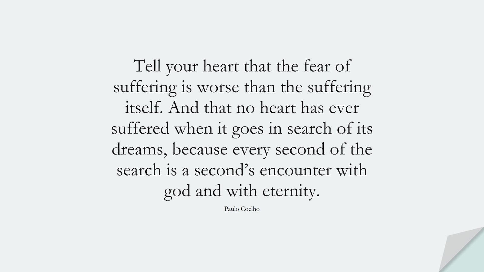 Tell your heart that the fear of suffering is worse than the suffering itself. And that no heart has ever suffered when it goes in search of its dreams, because every second of the search is a second's encounter with god and with eternity. (Paulo Coelho);  #FearQuotes
