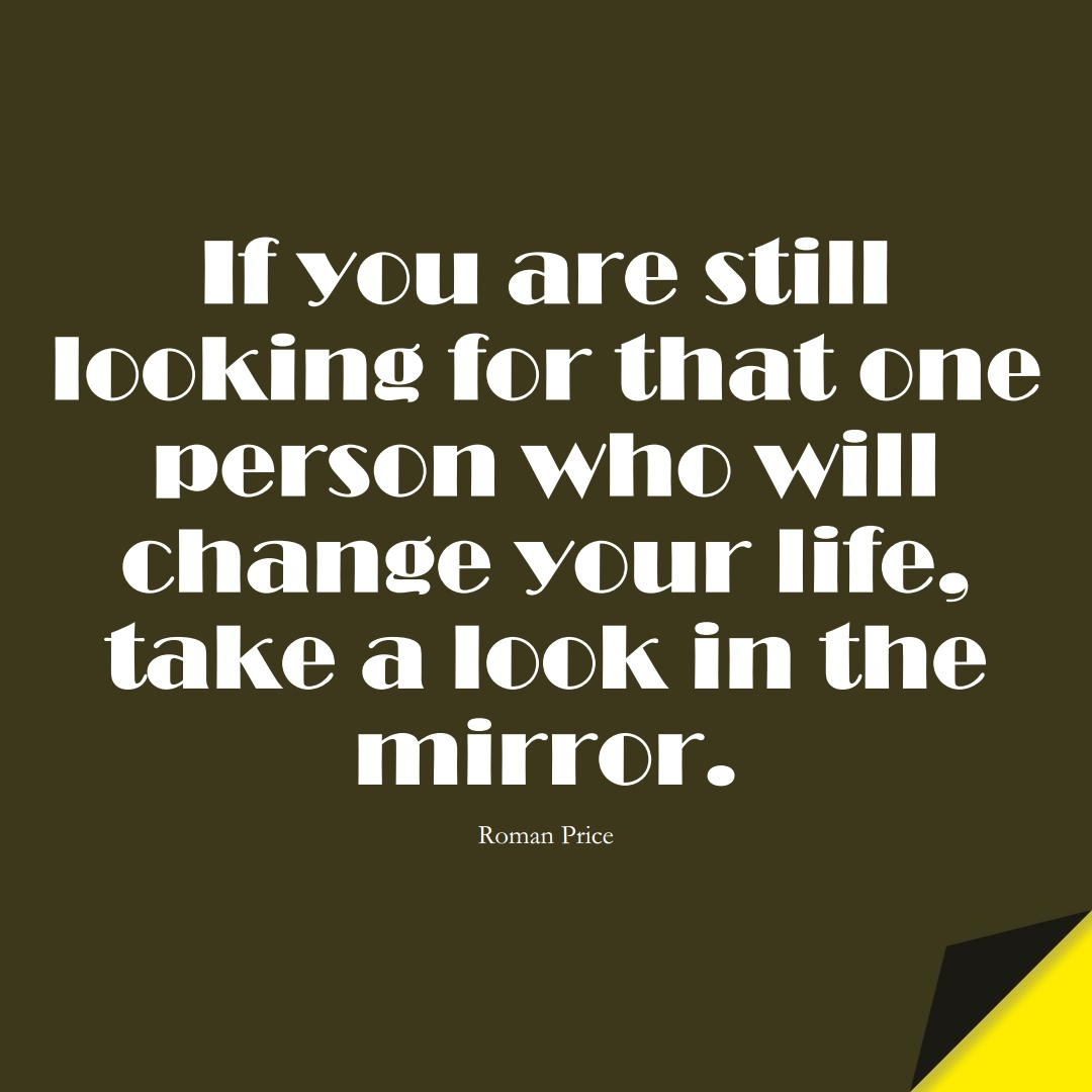 If you are still looking for that one person who will change your life, take a look in the mirror. (Roman Price);  #InspirationalQuotes