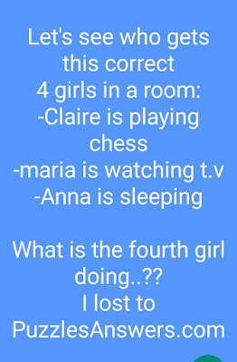 Let's see who gets this correct  4 girls in a room:  -Claire is playing chess  -maria is watching t.v  -Anna is sleeping