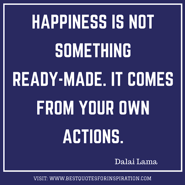 happiness is not something ready-made. it comes from your own actions.
