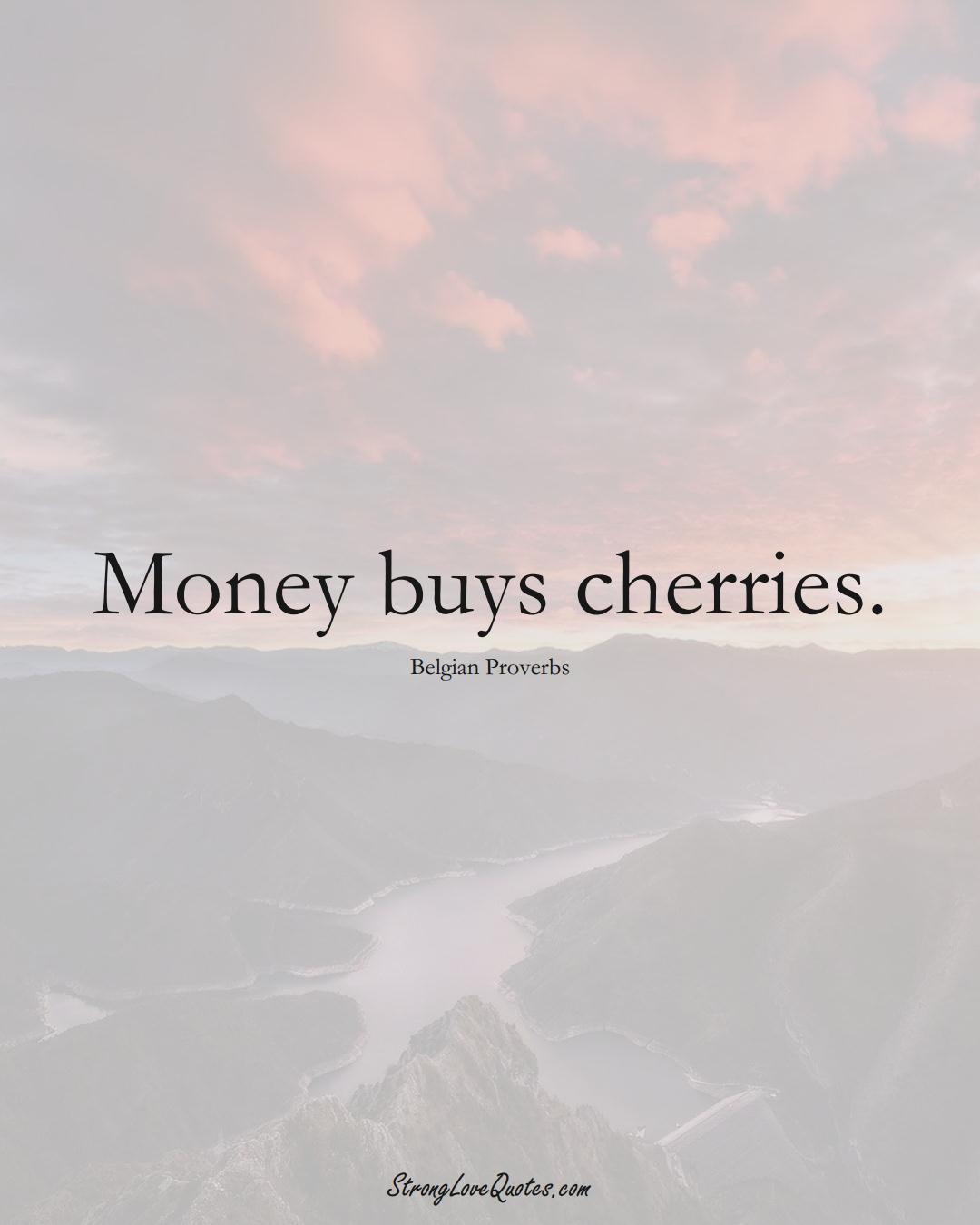 Money buys cherries. (Belgian Sayings);  #EuropeanSayings