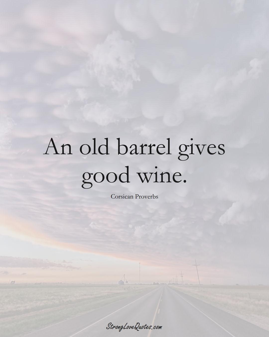 An old barrel gives good wine. (Corsican Sayings);  #EuropeanSayings