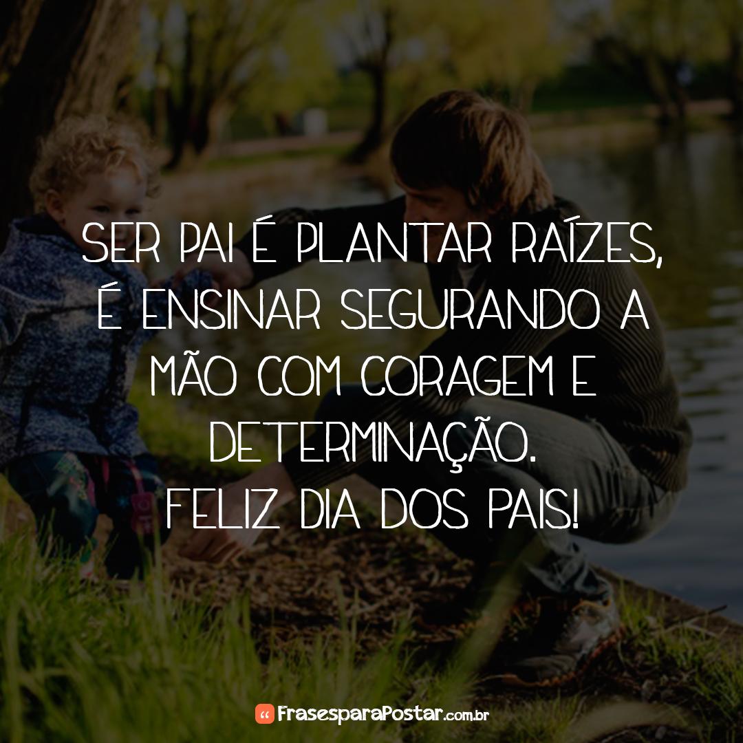 Ser pai é plantar raízes, é ensinar segurando a mão com coragem e determinação. Feliz Dia dos Pais!