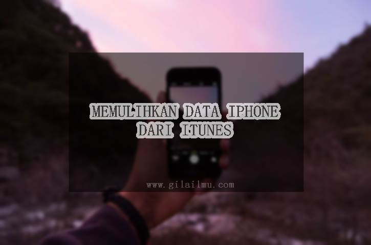 3 Cara Ampuh Memulihkan/Restore data iPhone dari Cadangan iTunes