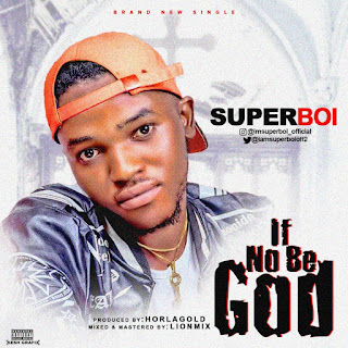Superboi, If no be God by Superboi, Superboi if no be God, if no be God mp3 download