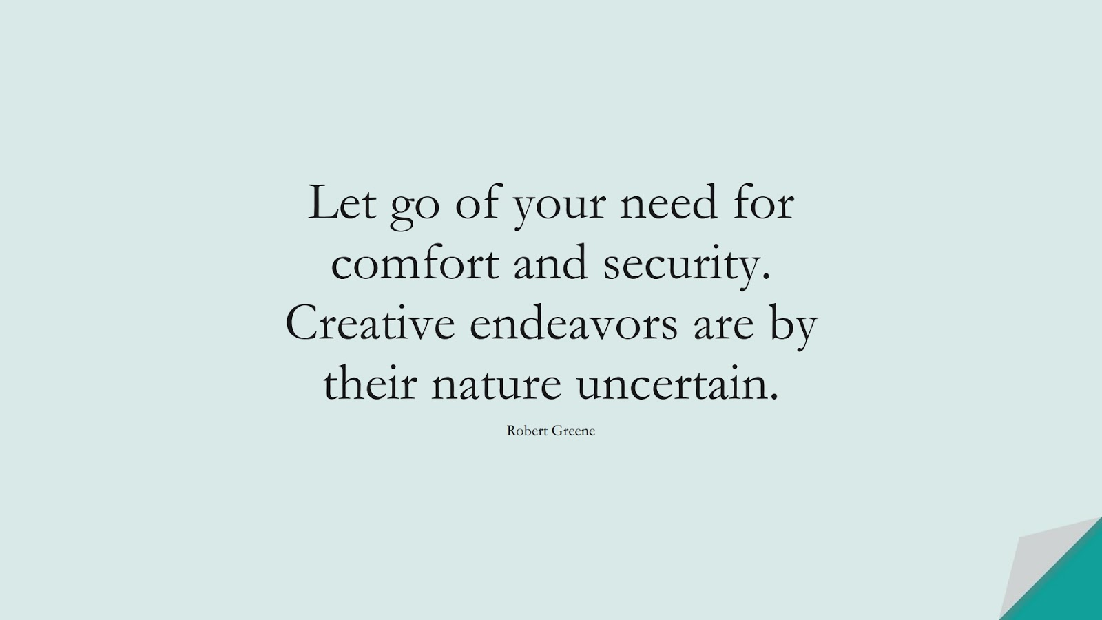 Let go of your need for comfort and security. Creative endeavors are by their nature uncertain. (Robert Greene);  #EncouragingQuotes