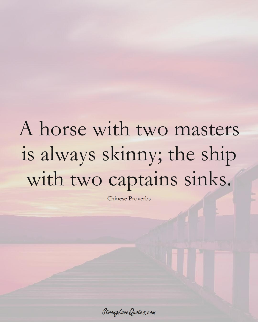 A horse with two masters is always skinny; the ship with two captains sinks. (Chinese Sayings);  #AsianSayings
