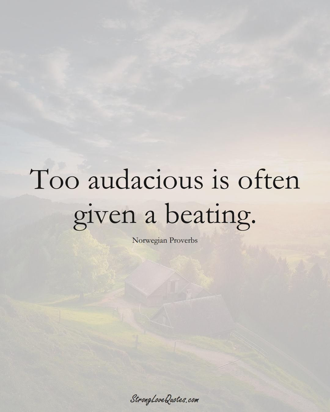 Too audacious is often given a beating. (Norwegian Sayings);  #EuropeanSayings