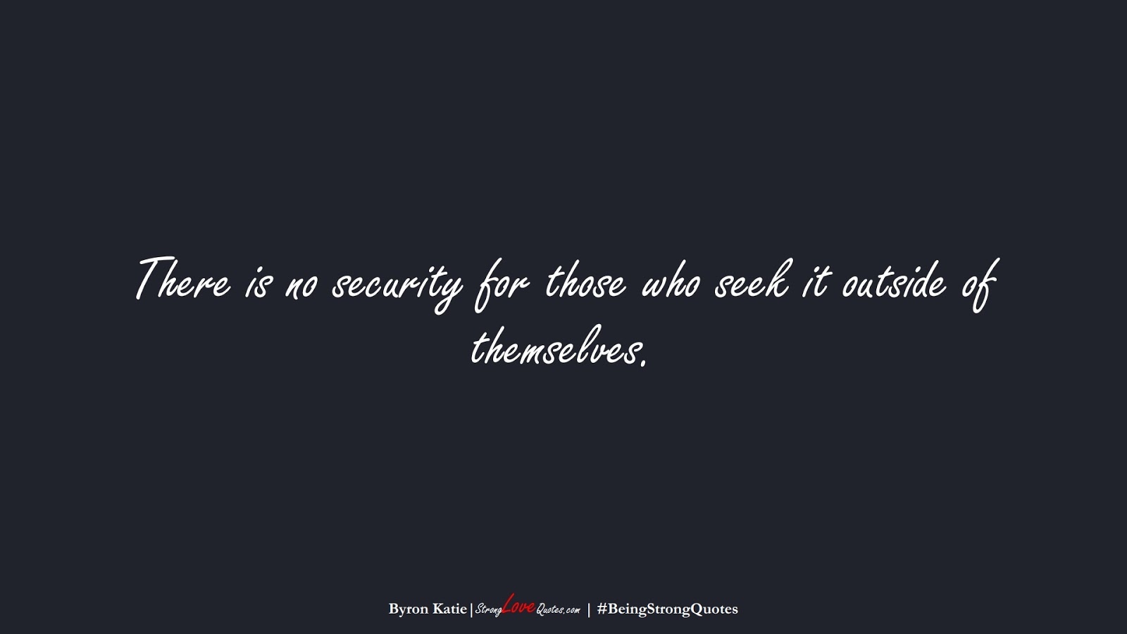 There is no security for those who seek it outside of themselves. (Byron Katie);  #BeingStrongQuotes