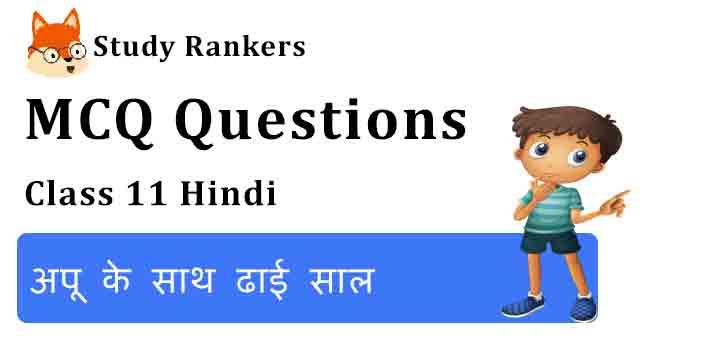 MCQ Questions for Class 11 Hindi Chapter 3 अपू के साथ ढाई साल Aroh