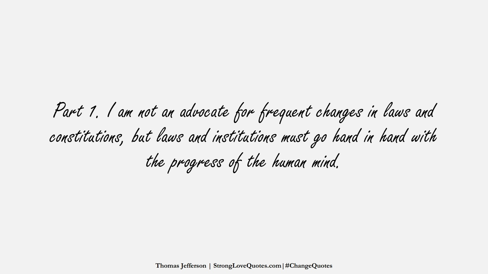 Part 1. I am not an advocate for frequent changes in laws and constitutions, but laws and institutions must go hand in hand with the progress of the human mind. (Thomas Jefferson);  #ChangeQuotes