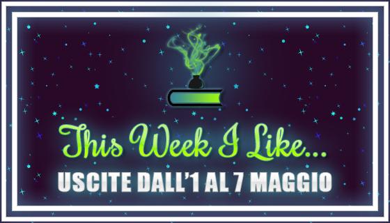 This Week I Like... #37 dall'1 al 7 Maggio