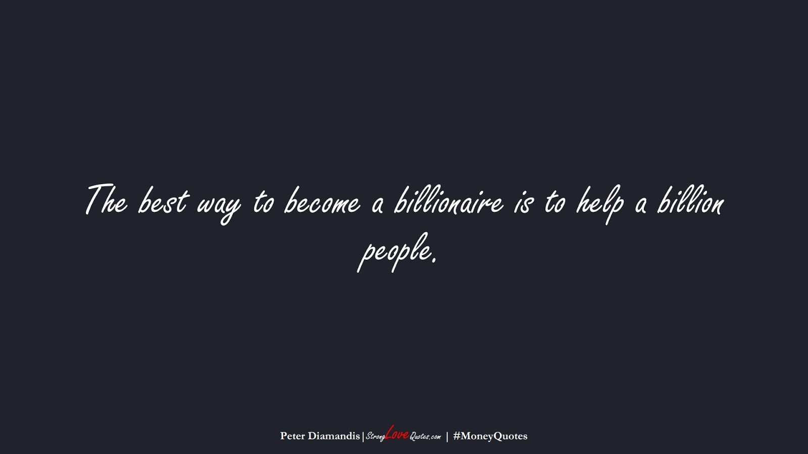 The best way to become a billionaire is to help a billion people. (Peter Diamandis);  #MoneyQuotes