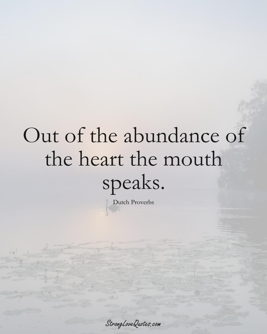 Out of the abundance of the heart the mouth speaks. (Dutch Sayings);  #EuropeanSayings