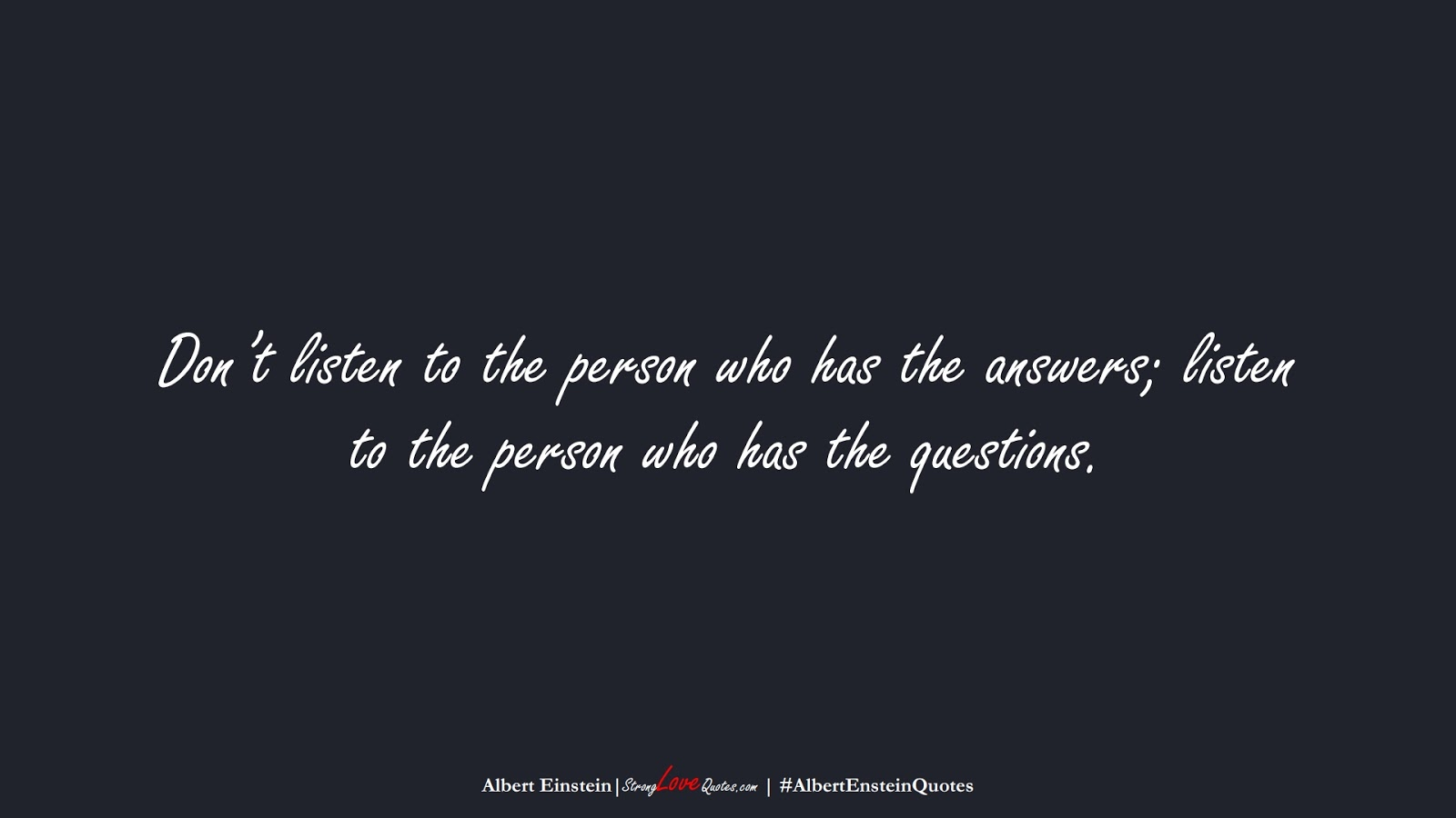 Don't listen to the person who has the answers; listen to the person who has the questions. (Albert Einstein);  #AlbertEnsteinQuotes