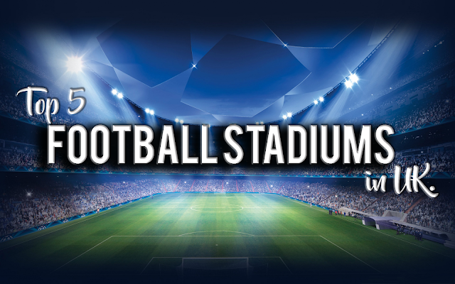 Top 5 Football Stadiums in UK