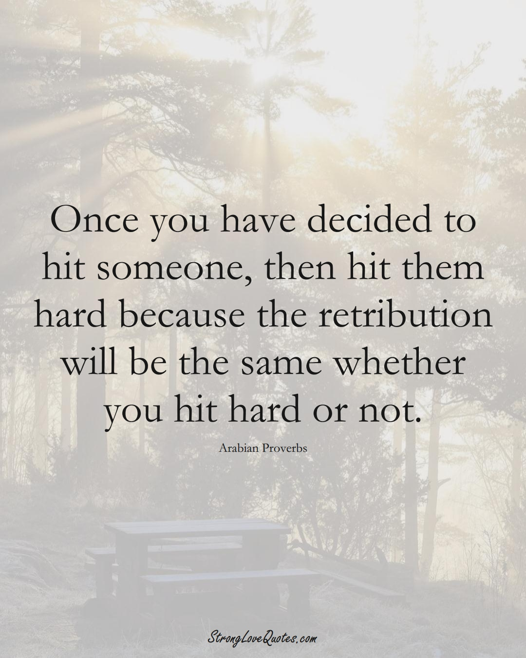 Once you have decided to hit someone, then hit them hard because the retribution will be the same whether you hit hard or not. (Arabian Sayings);  #aVarietyofCulturesSayings