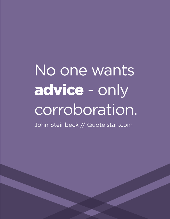 No one wants advice - only corroboration.