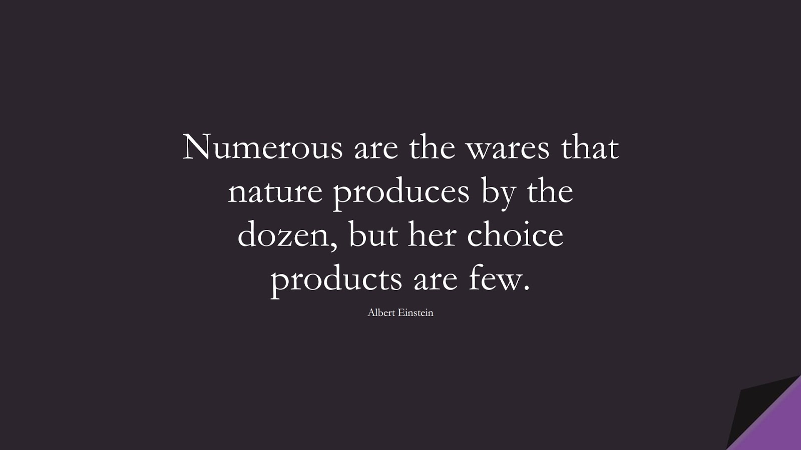 Numerous are the wares that nature produces by the dozen, but her choice products are few. (Albert Einstein);  #AlbertEnsteinQuotes