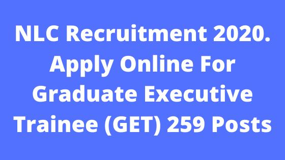 NLC Recruitment 2020. Apply Online For Graduate Executive Trainee (GET) 259 Posts @assamgovtjob.com