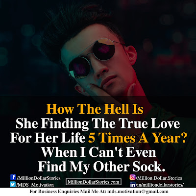 HOW THE HELL IS SHE FINDING THE TRUE LOVE FOR HER LIFE 5 TIMES A YEAR? WHEN I CAN'T EVEN FIND MY OTHER SOCK.