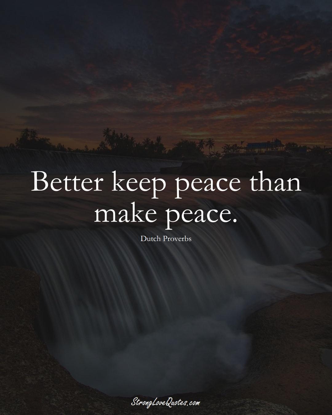Better keep peace than make peace. (Dutch Sayings);  #EuropeanSayings