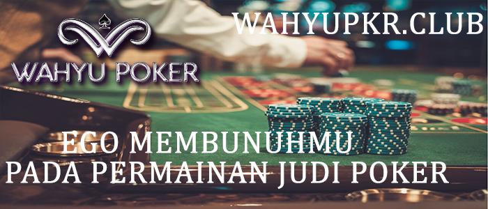 Ego Membunuhmu Dalam Permainan Judi Poker