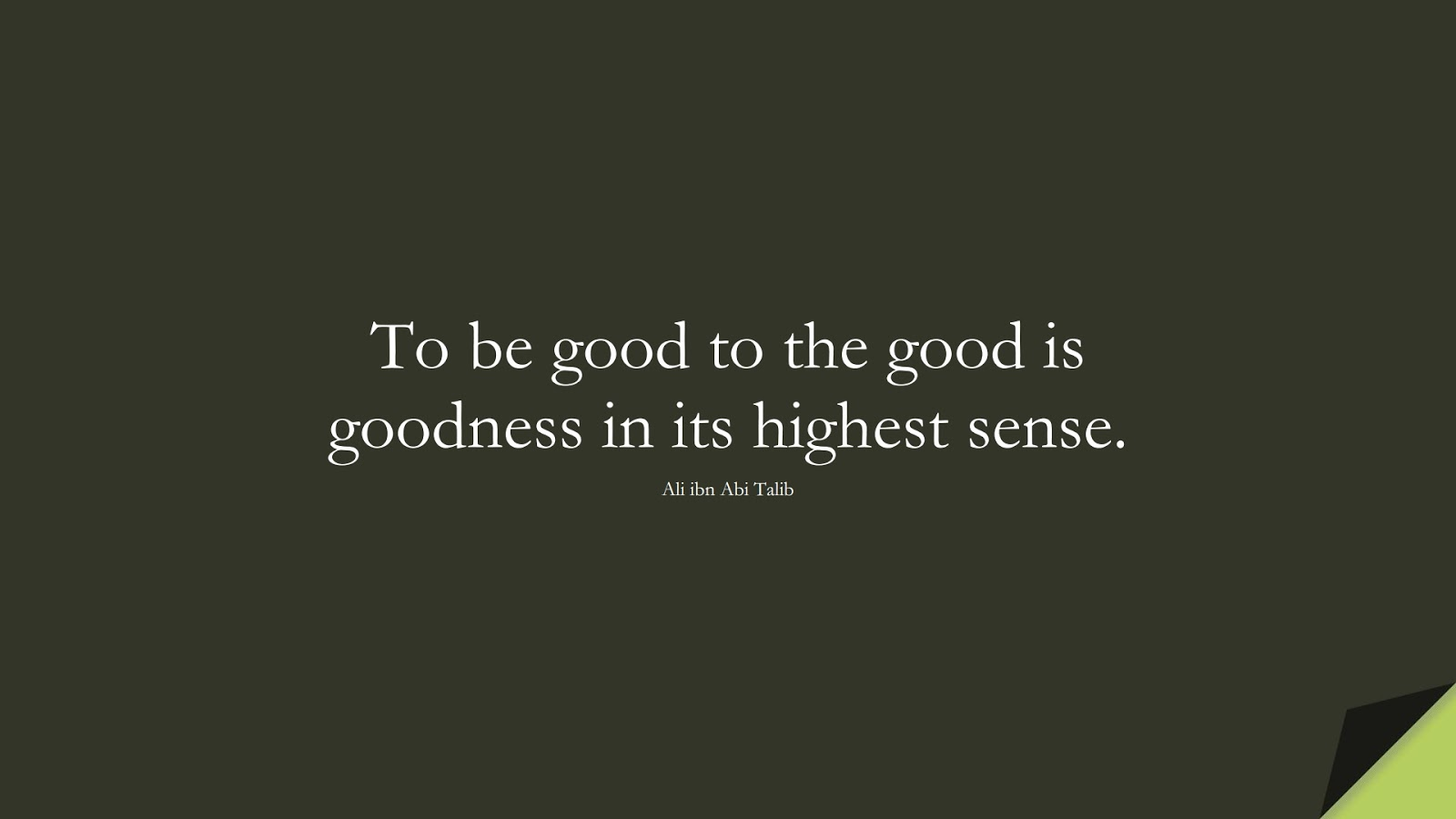 To be good to the good is goodness in its highest sense. (Ali ibn Abi Talib);  #AliQuotes