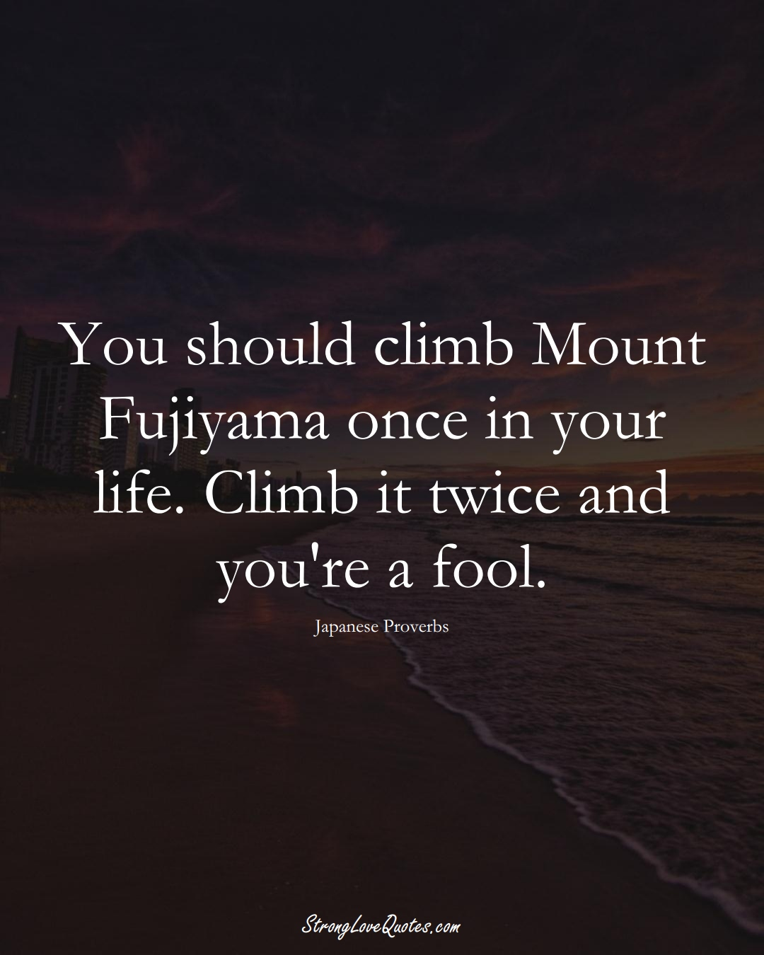 You should climb Mount Fujiyama once in your life. Climb it twice and you're a fool. (Japanese Sayings);  #AsianSayings