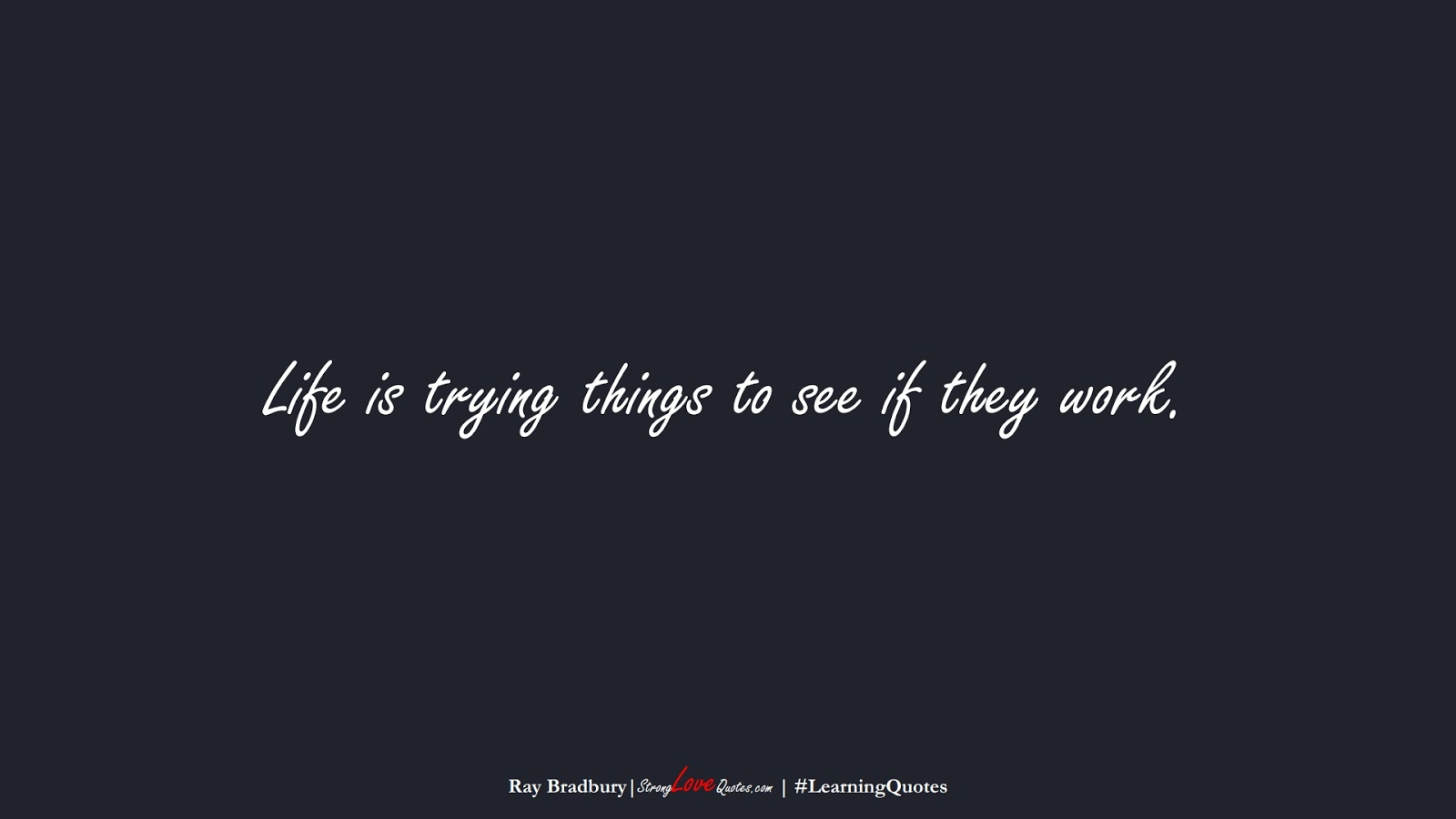 Life is trying things to see if they work. (Ray Bradbury);  #LearningQuotes