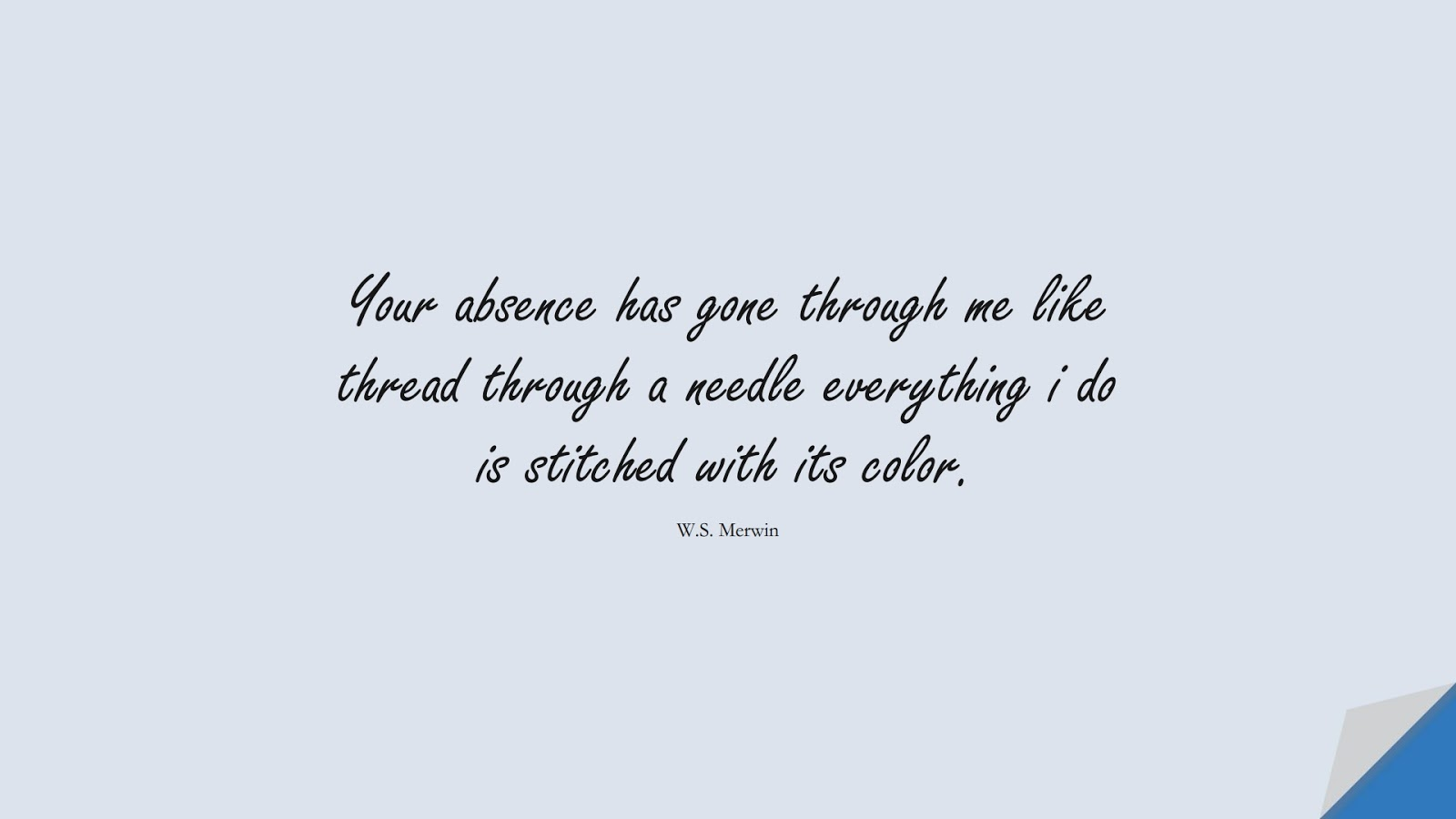 Your absence has gone through me like thread through a needle everything i do is stitched with its color. (W.S. Merwin);  #SadLoveQuotes