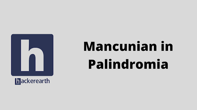 HackerEarth Mancunian in Palindromia problem solution