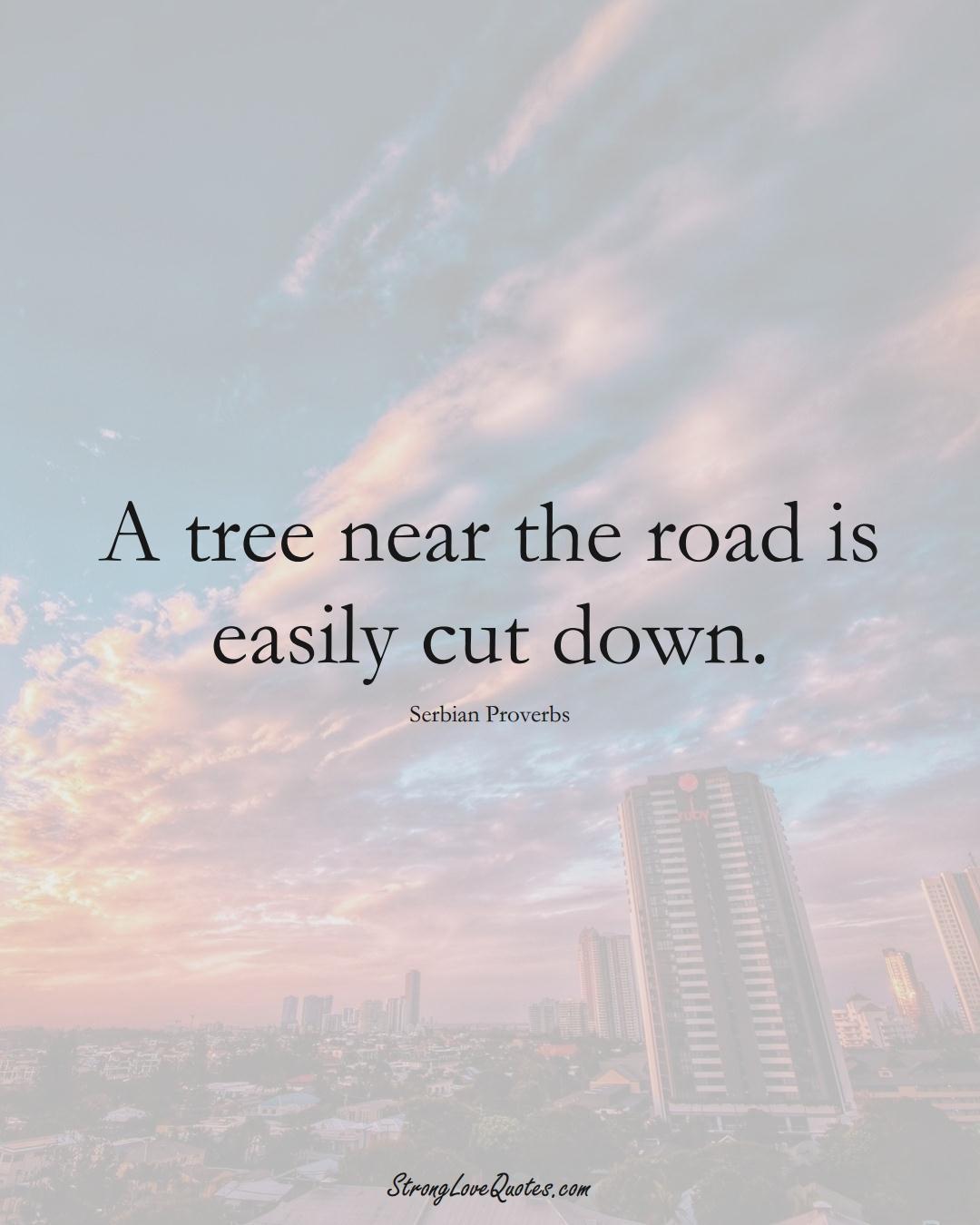 A tree near the road is easily cut down. (Serbian Sayings);  #EuropeanSayings