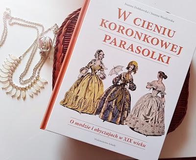"""""""W cieniu koronkowej parasolki. O modzie i obyczajach w XIX wieku"""" Joanna Dobkowska, Joanna Wasilewska"""