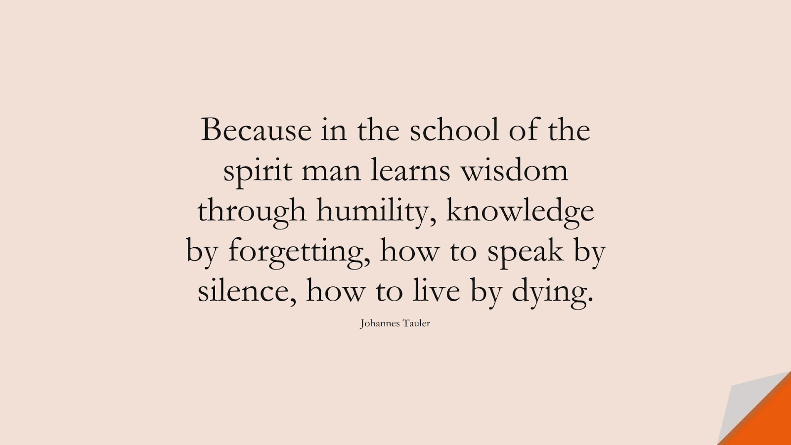 Because in the school of the spirit man learns wisdom through humility, knowledge by forgetting, how to speak by silence, how to live by dying. (Johannes Tauler);  #WordsofWisdom