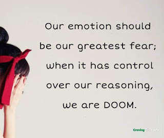 Our emotion should be our greatest fear; when it has control over our reasoning, we are DOOM.