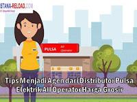 Tips Menjadi Agen dari Distributor Pulsa Elektrik All Operator Harga Grosir