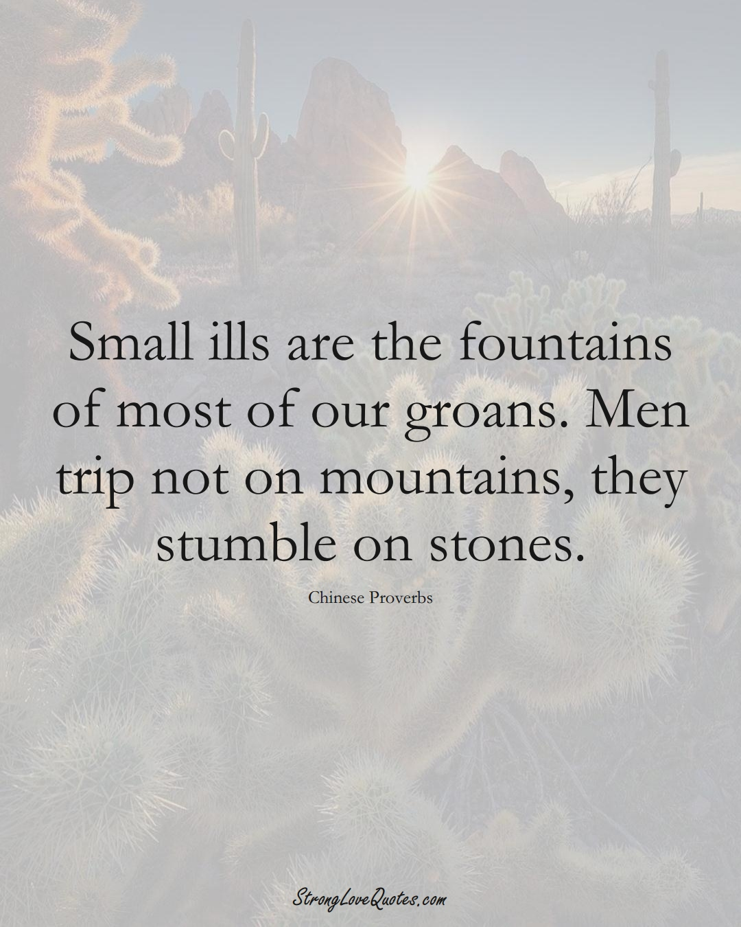 Small ills are the fountains of most of our groans. Men trip not on mountains, they stumble on stones. (Chinese Sayings);  #AsianSayings