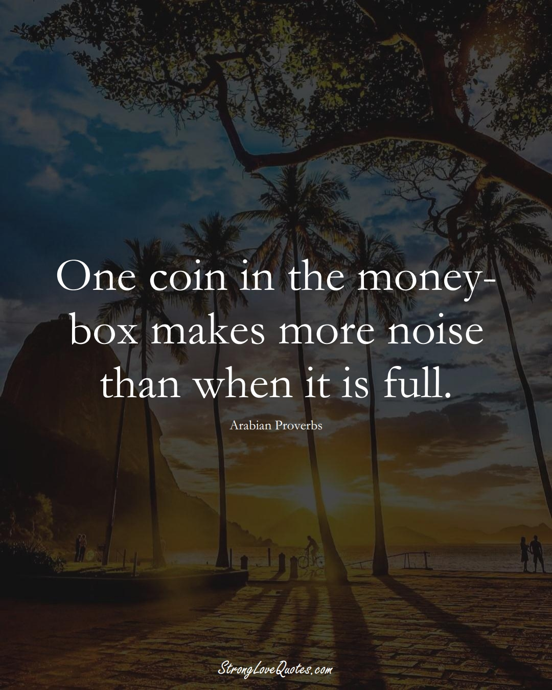 One coin in the money-box makes more noise than when it is full. (Arabian Sayings);  #aVarietyofCulturesSayings
