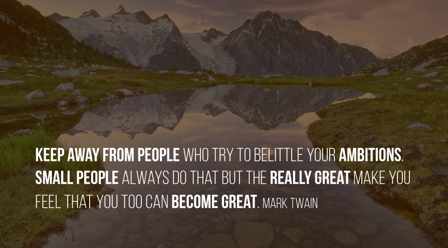 Keep away from people who try to belittle your ambitions. Small people always do that but the really great make you feel that you too can become great. Mark Twain
