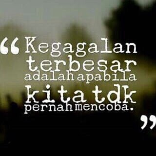 Kegagalan terbesar adalah apabila kita tidak pernah mencoba.