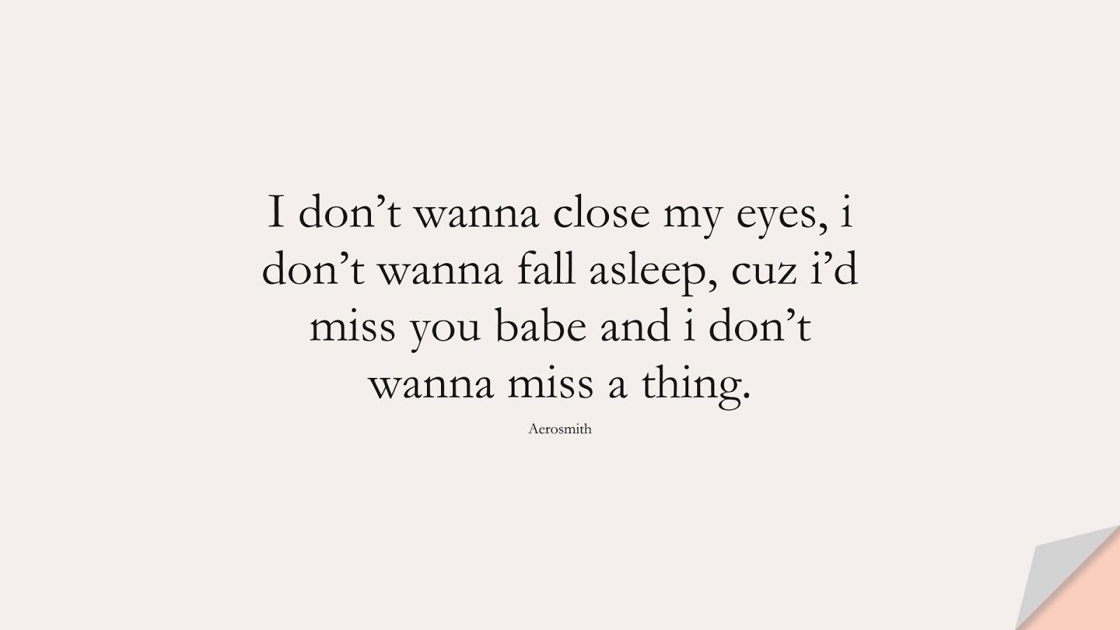 I don't wanna close my eyes, i don't wanna fall asleep, cuz i'd miss you babe and i don't wanna miss a thing. (Aerosmith);  #LoveQuotes