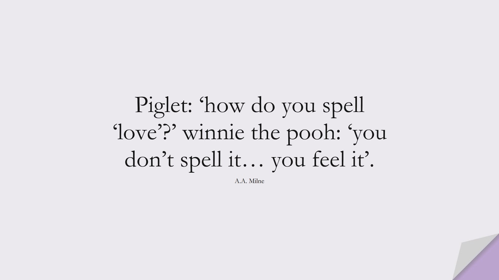 Piglet: 'how do you spell 'love'?' winnie the pooh: 'you don't spell it… you feel it'. (A.A. Milne);  #LoveQuotes