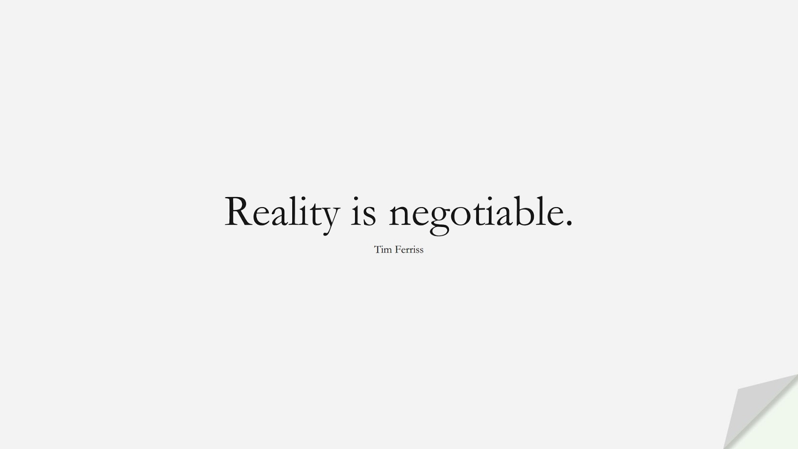 Reality is negotiable. (Tim Ferriss);  #TimFerrissQuotes