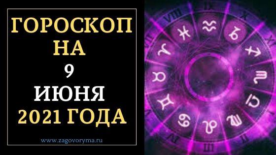 ГОРОСКОП НА 9 ИЮНЯ 2021 ГОДА