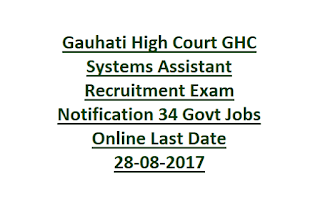 Gauhati High Court GHC Systems Assistant Recruitment Exam Notification 34 Govt Jobs Online Last Date 28-08-2017