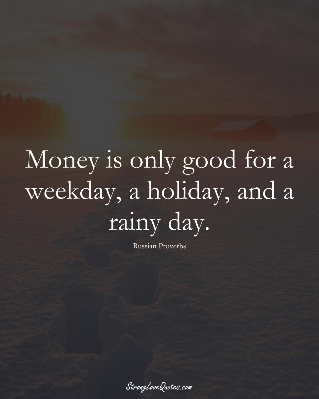 Money is only good for a weekday, a holiday, and a rainy day. (Russian Sayings);  #AsianSayings