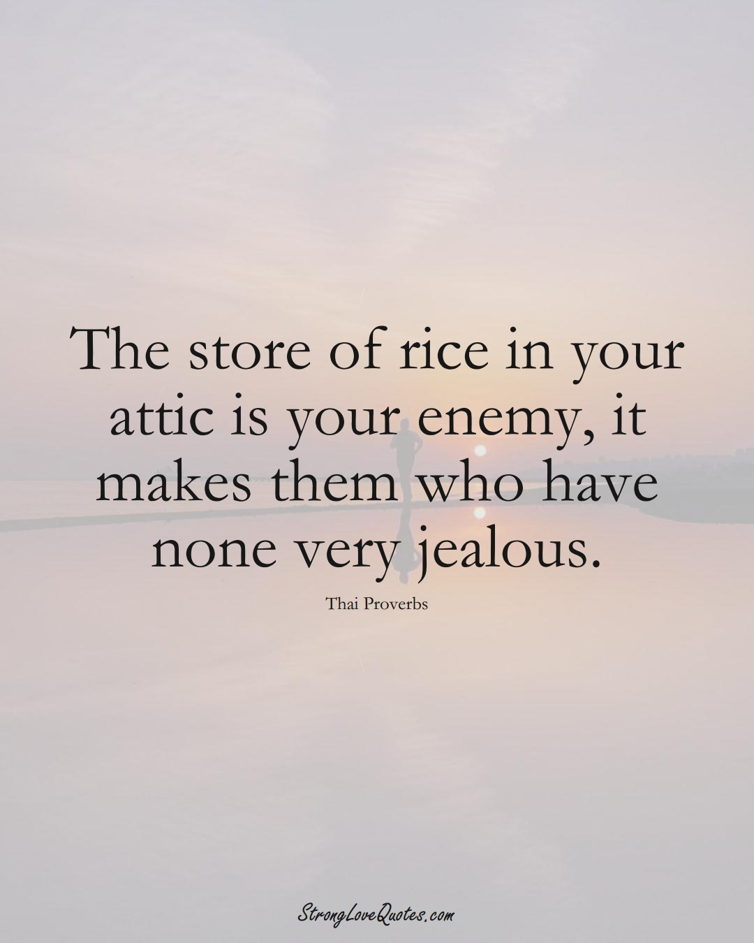 The store of rice in your attic is your enemy, it makes them who have none very jealous. (Thai Sayings);  #AsianSayings